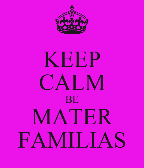 KEEP CALM BE MATER FAMILIAS