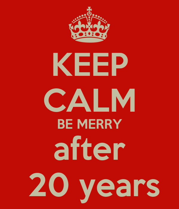 KEEP CALM BE MERRY after  20 years