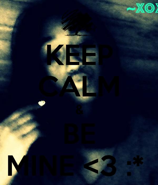 KEEP CALM & BE MINE <3 :*