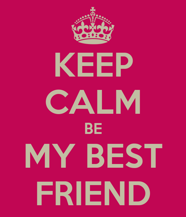 KEEP CALM BE MY BEST FRIEND