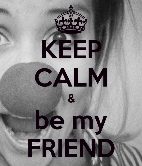 KEEP CALM & be my FRIEND