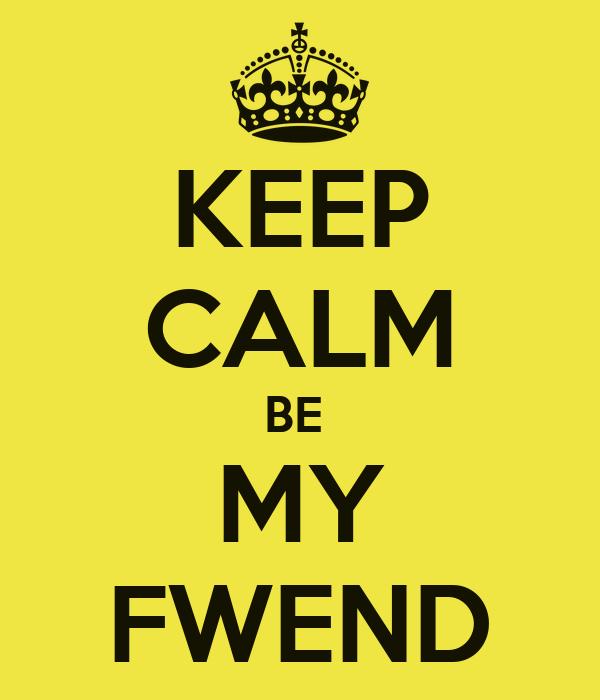 KEEP CALM BE  MY FWEND