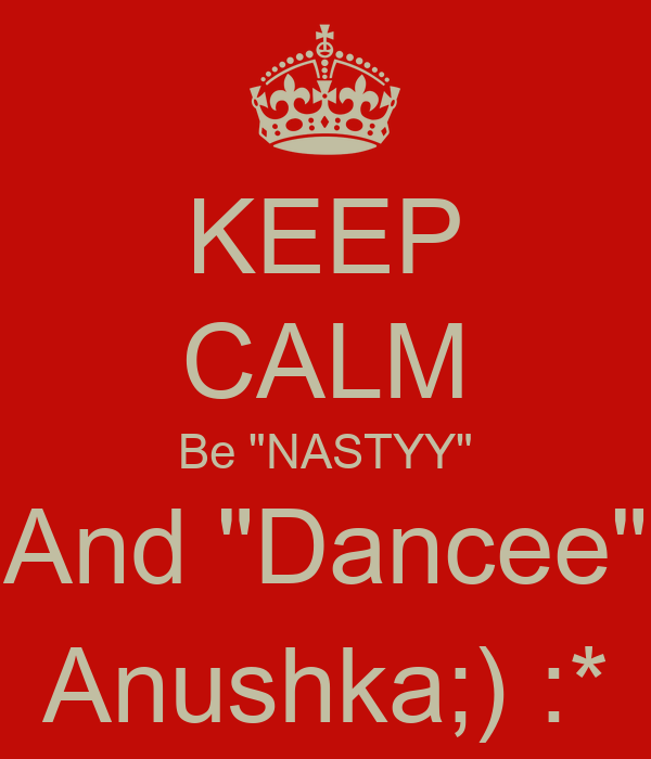 "KEEP CALM Be ""NASTYY"" And ""Dancee"" Anushka;) :*"