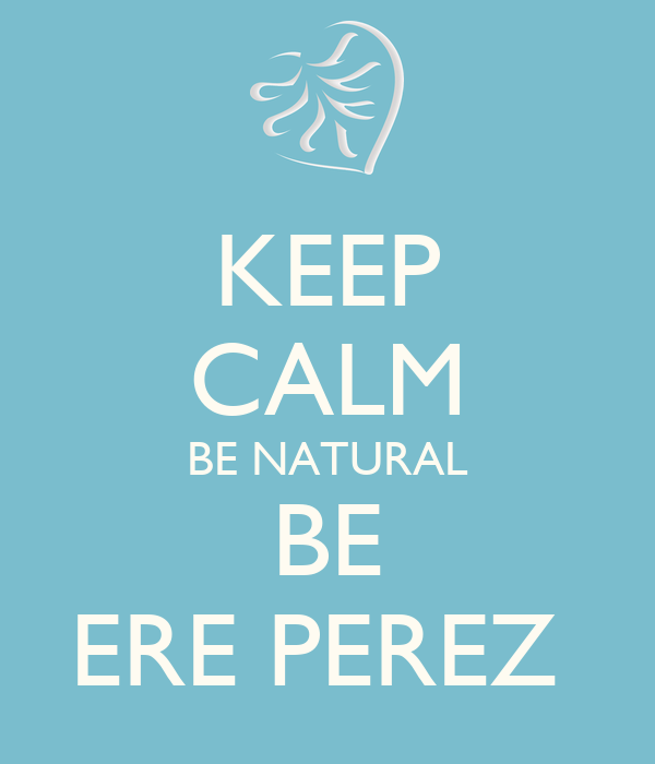 KEEP CALM BE NATURAL BE ERE PEREZ