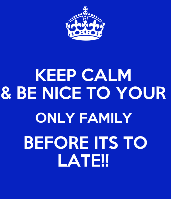 KEEP CALM  & BE NICE TO YOUR  ONLY FAMILY  BEFORE ITS TO LATE!!