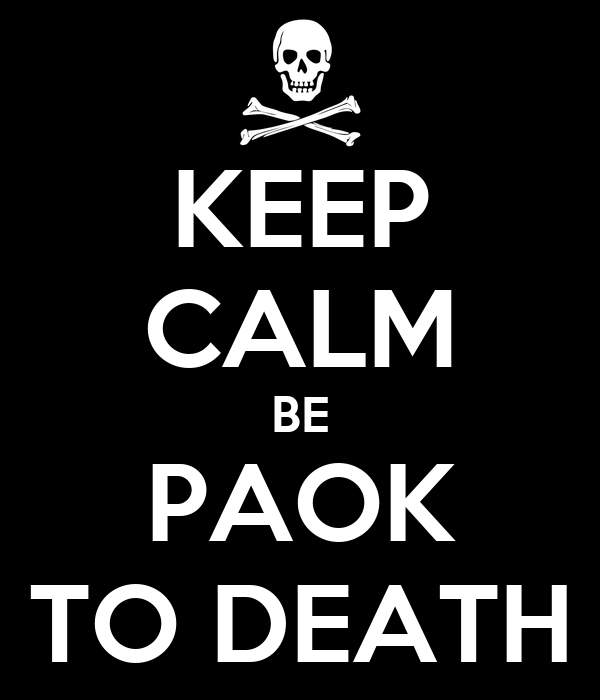 KEEP CALM BE PAOK TO DEATH