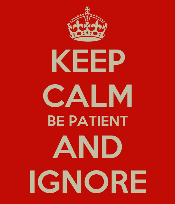 KEEP CALM BE PATIENT AND IGNORE