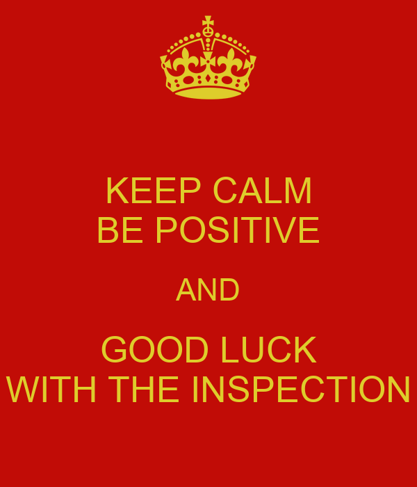 KEEP CALM BE POSITIVE AND GOOD LUCK WITH THE INSPECTION