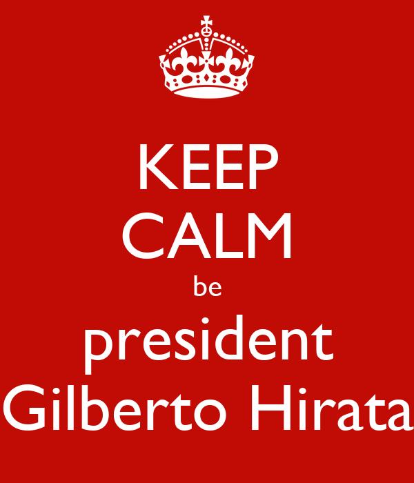 KEEP CALM be president Gilberto Hirata