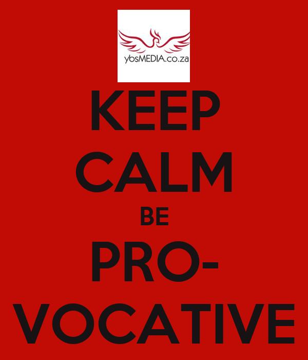 KEEP CALM BE PRO- VOCATIVE