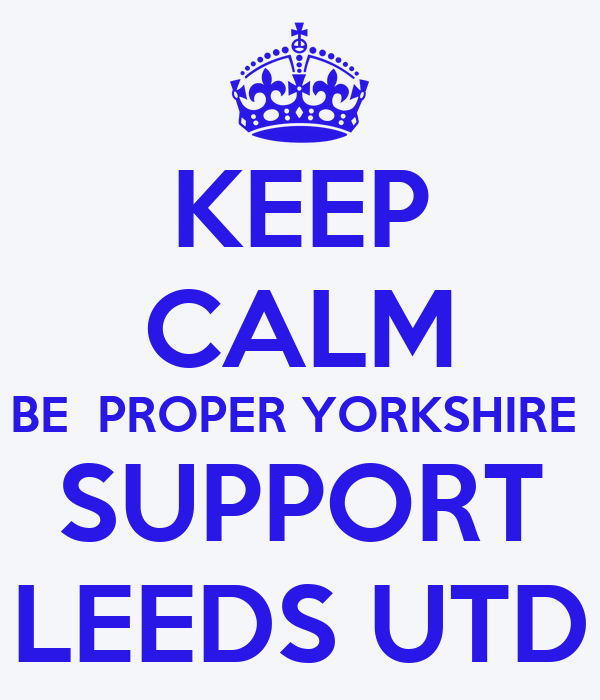 KEEP CALM BE  PROPER YORKSHIRE  SUPPORT LEEDS UTD