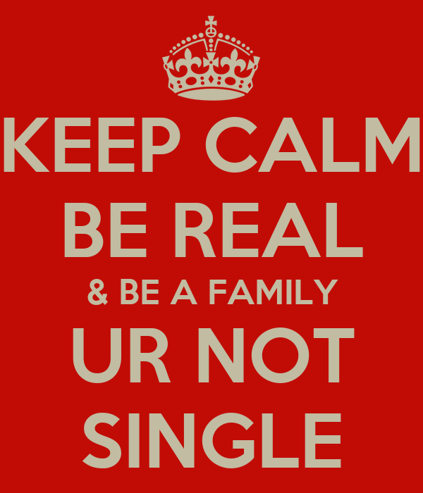 KEEP CALM BE REAL & BE A FAMILY UR NOT SINGLE