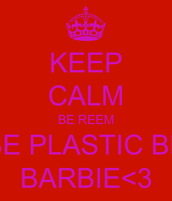 KEEP CALM BE REEM BE PLASTIC BE BARBIE<3