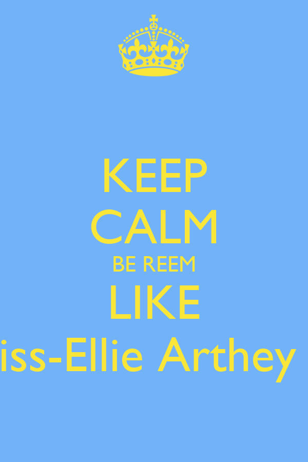 KEEP CALM BE REEM LIKE Miss-Ellie Arthey !x