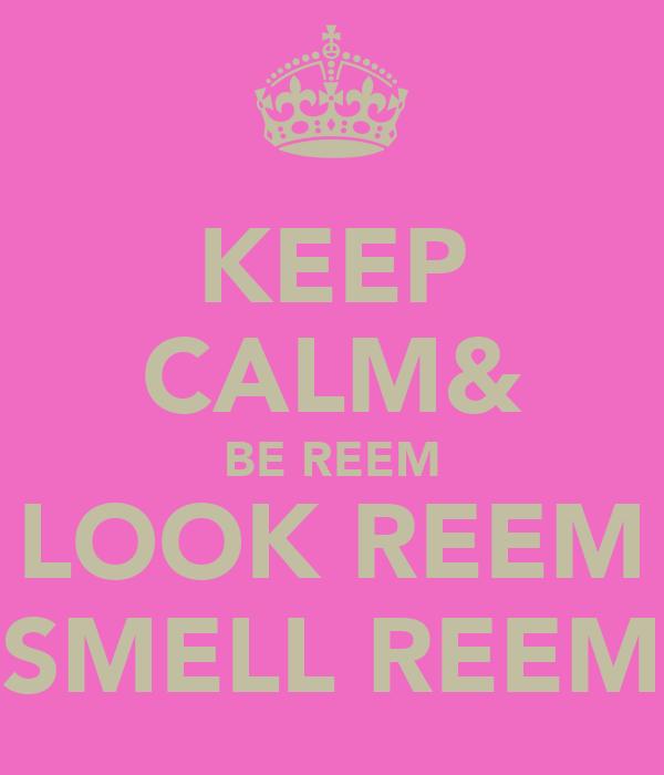 KEEP CALM& BE REEM LOOK REEM SMELL REEM