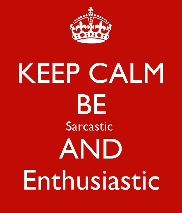 KEEP CALM BE Sarcastic  AND Enthusiastic