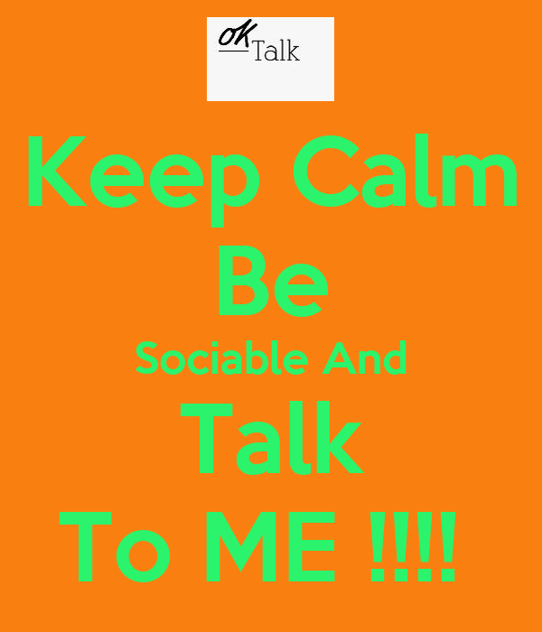 Keep Calm Be Sociable And Talk To ME !!!!