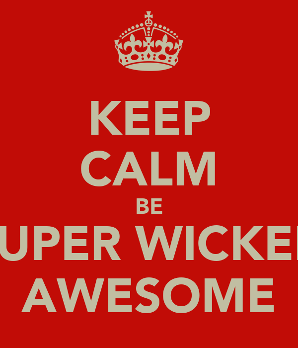 KEEP CALM BE SUPER WICKED AWESOME