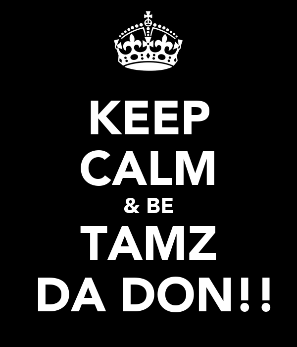 KEEP CALM & BE TAMZ  DA DON!!