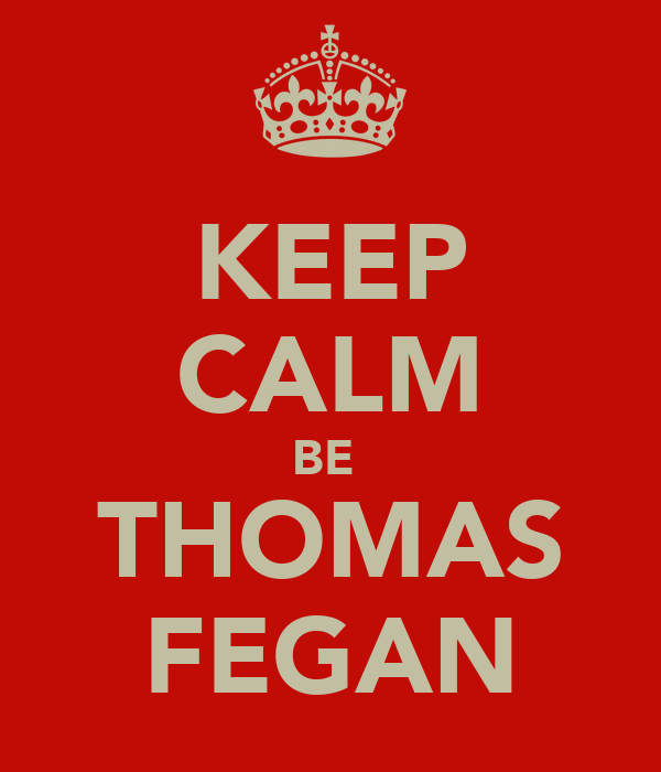 KEEP CALM BE  THOMAS FEGAN