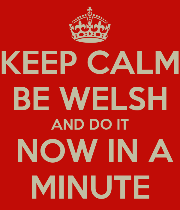KEEP CALM BE WELSH AND DO IT  NOW IN A MINUTE