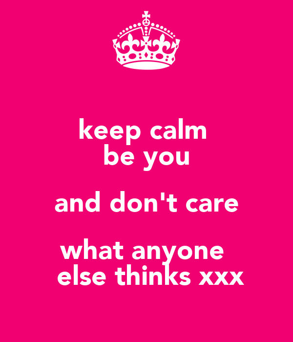 keep calm  be you and don't care what anyone   else thinks xxx