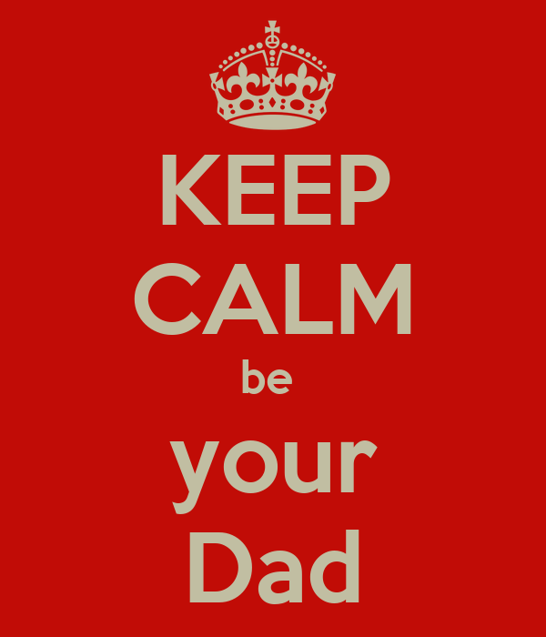 KEEP CALM be  your Dad