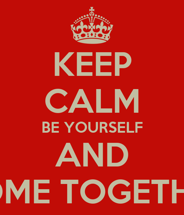 KEEP CALM BE YOURSELF AND COME TOGETHER