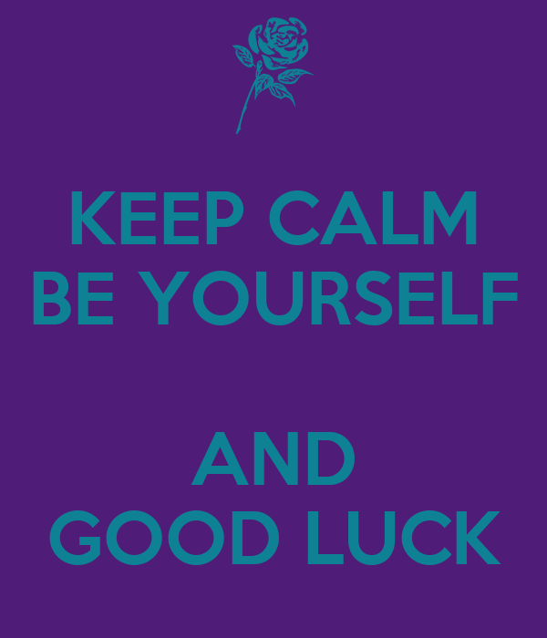 KEEP CALM BE YOURSELF  AND GOOD LUCK