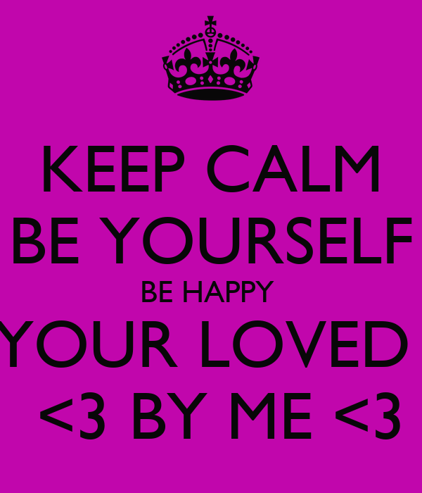 KEEP CALM BE YOURSELF BE HAPPY  YOUR LOVED   <3 BY ME <3