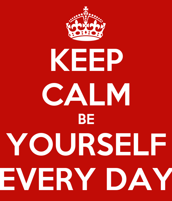 KEEP CALM BE YOURSELF EVERY DAY