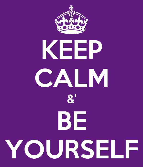 KEEP CALM &' BE YOURSELF