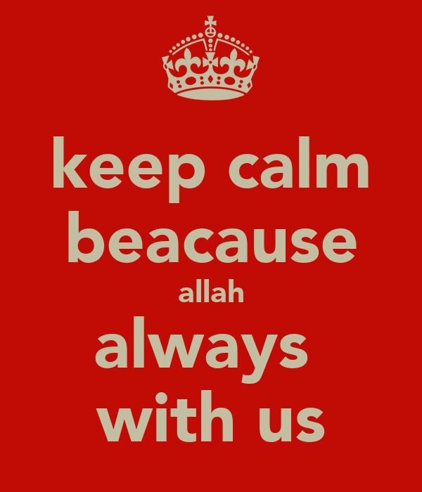 keep calm beacause allah always  with us