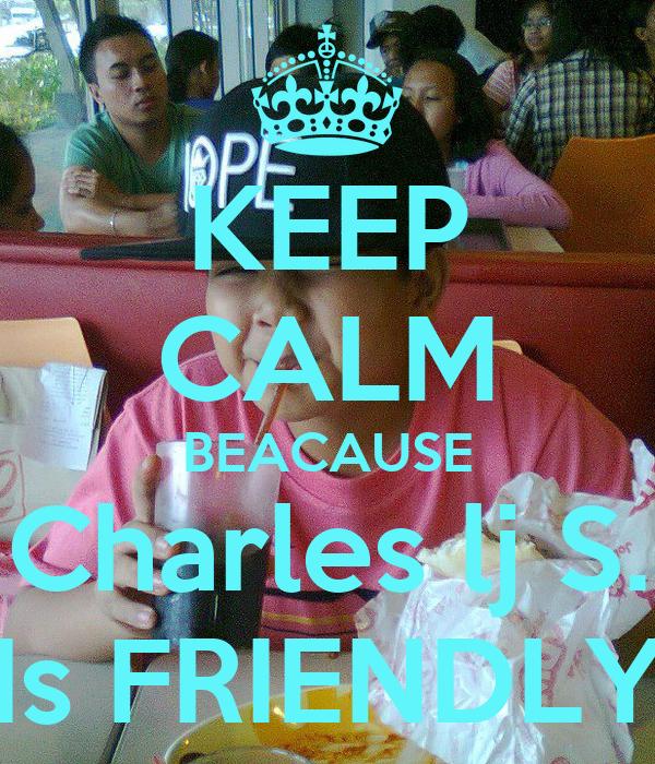 KEEP CALM BEACAUSE Charles lj S. Is FRIENDLY