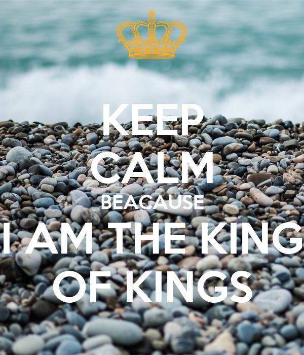 KEEP CALM BEACAUSE I AM THE KING OF KINGS