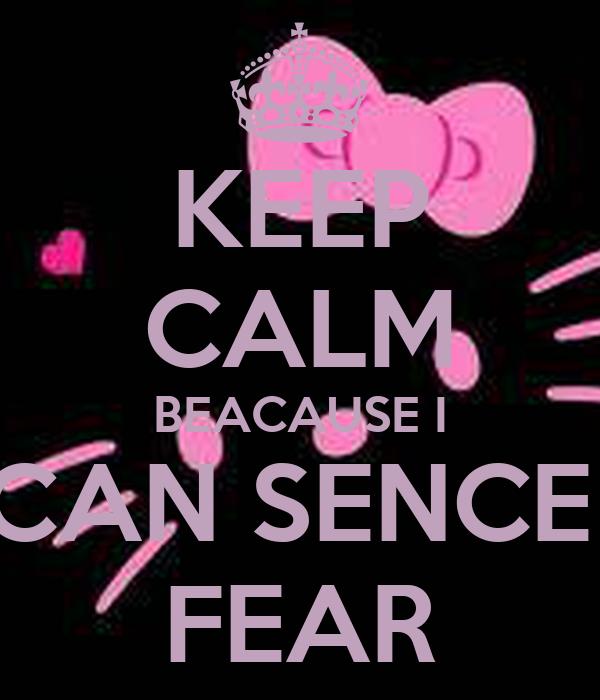 KEEP CALM BEACAUSE I CAN SENCE  FEAR