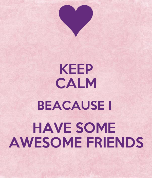 KEEP CALM BEACAUSE I  HAVE SOME  AWESOME FRIENDS