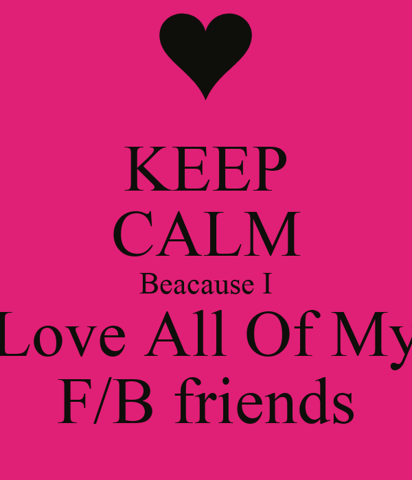 KEEP CALM Beacause I Love All Of My F/B friends