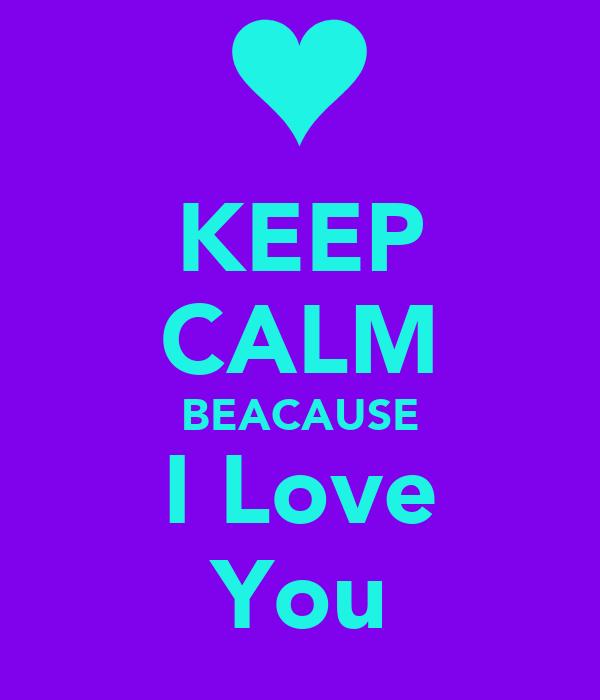 KEEP CALM BEACAUSE I Love You