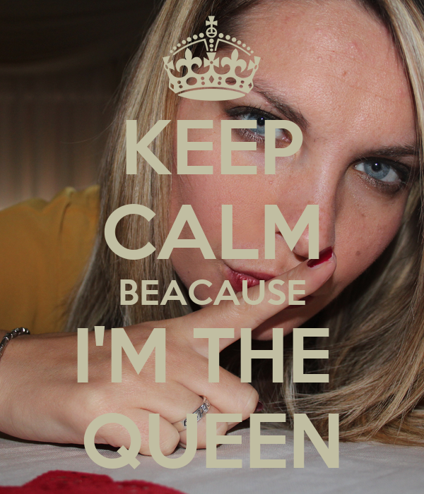 KEEP CALM BEACAUSE I'M THE  QUEEN