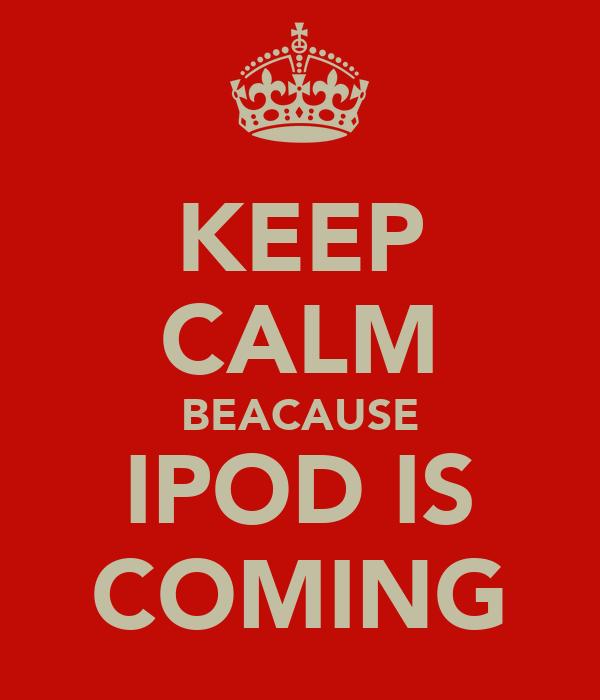 KEEP CALM BEACAUSE IPOD IS COMING