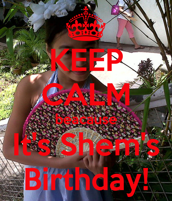 KEEP CALM beacause It's Shem's Birthday!