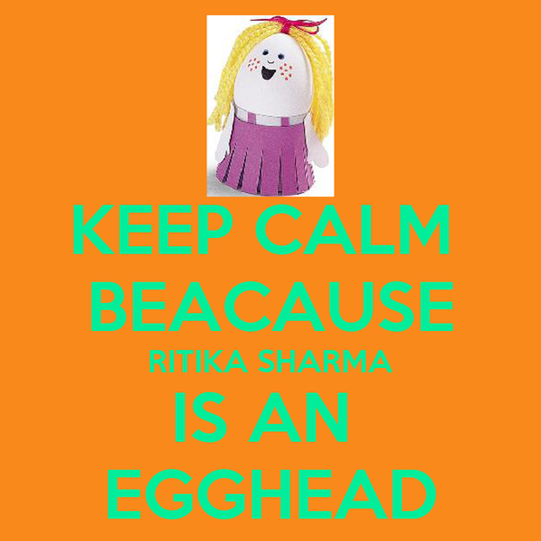 KEEP CALM  BEACAUSE RITIKA SHARMA IS AN  EGGHEAD