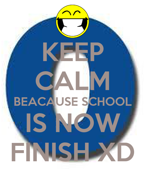 KEEP CALM BEACAUSE SCHOOL IS NOW FINISH XD