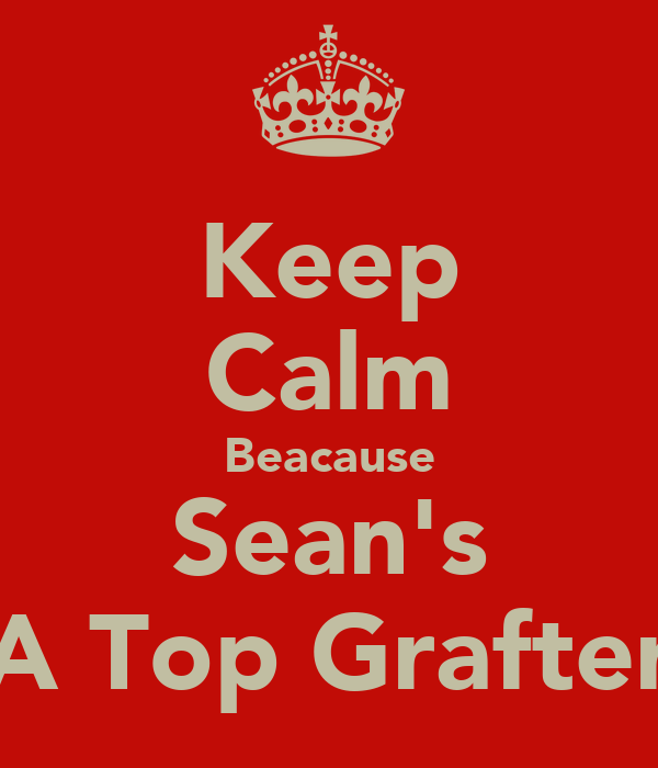 Keep Calm Beacause Sean's A Top Grafter