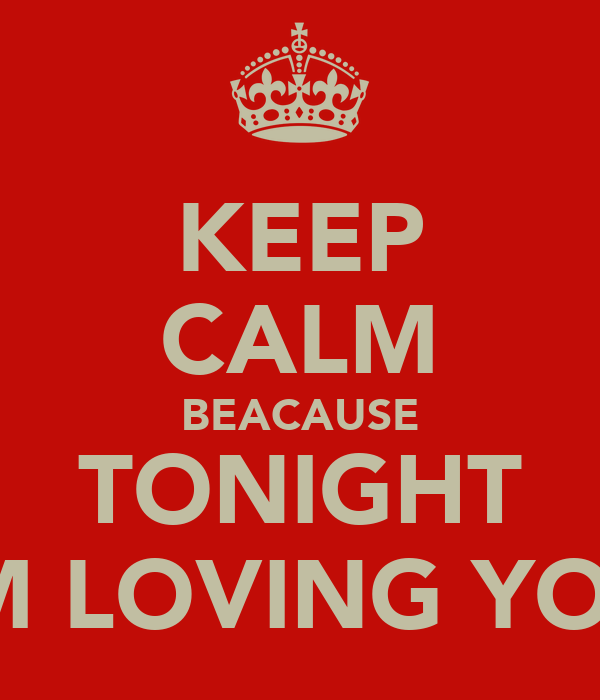 KEEP CALM BEACAUSE TONIGHT IM LOVING YOU