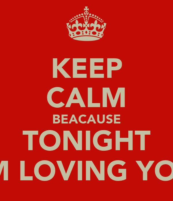 KEEP CALM BEACAUSE TONIGHT IM LOVING YOU