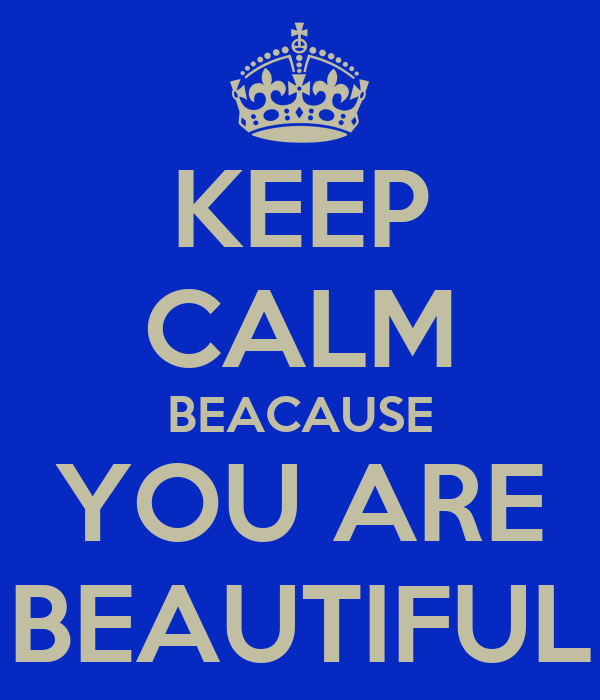 KEEP CALM BEACAUSE YOU ARE BEAUTIFUL
