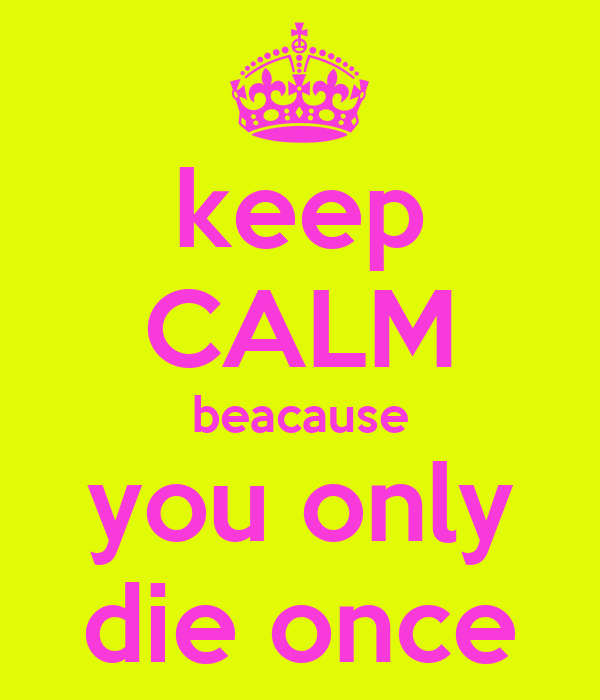 keep CALM beacause you only die once