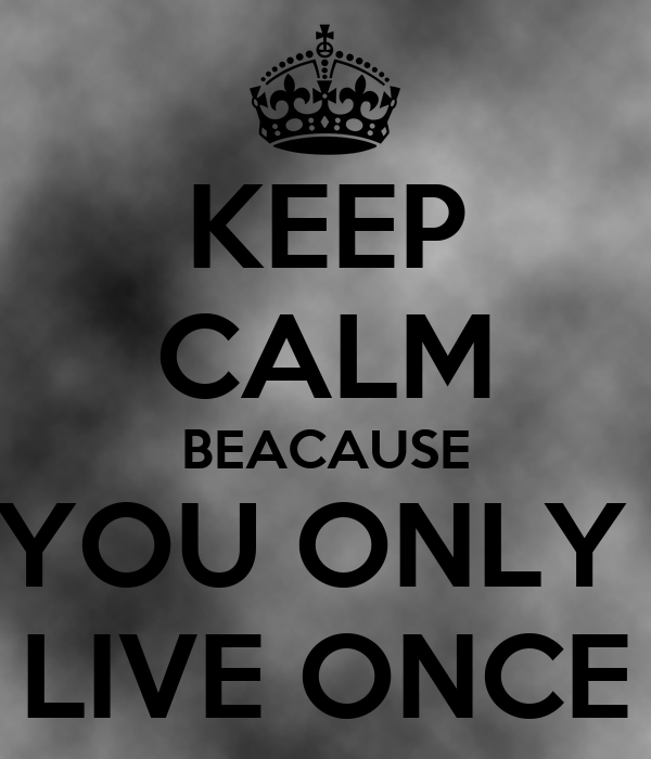 KEEP CALM BEACAUSE YOU ONLY  LIVE ONCE
